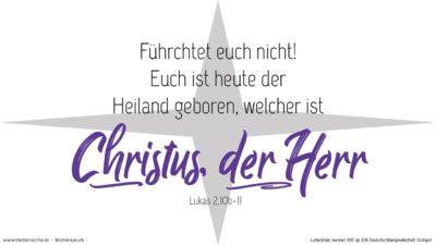 Und der Engel sprach zu ihnen: Fürchtet euch nicht! Siehe, ich verkündige euch große Freude, die allem Volk widerfahren wird; denn euch ist heute der Heiland geboren, welcher ist Christus, der Herr, in der Stadt Davids. (Wochenspruch, Christvesper, Christnacht)