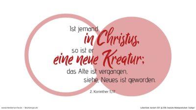 Darum: Ist jemand in Christus, so ist er eine neue Kreatur; das Alte ist vergangen, siehe, Neues ist geworden. (Wochenspruch, Jubilate)