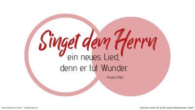 Singet dem HERRN ein neues Lied, denn er tut Wunder. Er schafft Heil mit seiner Rechten und mit seinem heiligen Arm. (Wochenspruch, Kantate)