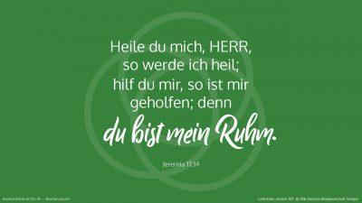 Heile du mich, HERR, so werde ich heil; hilf du mir, so ist mir geholfen; denn du bist mein Ruhm. (Wochenspruch, 19. Sonntag nach Trinitatis)