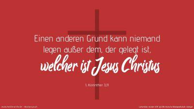 Einen andern Grund kann niemand legen außer dem, der gelegt ist, welcher ist Jesus Christus. (Wochenspruch, Reformationsfest)