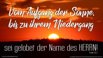 Vom Aufgang der Sonne bis zu ihrem Niedergang sei gelobet der Name des HERRN!