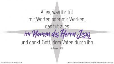 Und alles, was ihr tut mit Worten oder mit Werken, das tut alles im Namen des Herrn Jesus und dankt Gott, dem Vater, durch ihn. (Wochenspruch Neujahrstag)