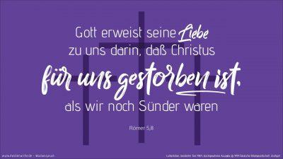 Gott aber erweist seine Liebe zu uns darin, dass Christus für uns gestorben ist, als wir noch Sünder waren. (Wochenspruch Reminiszere)