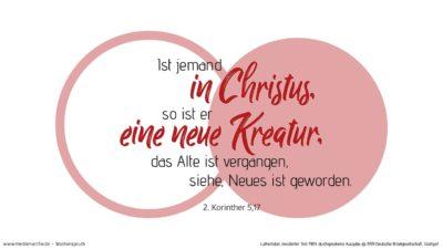 Darum: Ist jemand in Christus, so ist er eine neue Kreatur; das Alte ist vergangen, siehe, Neues ist geworden.