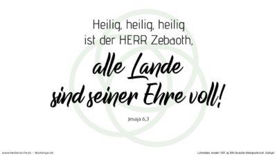 Und einer rief zum andern und sprach: Heilig, heilig, heilig ist der HERR Zebaoth, alle Lande sind seiner Ehre voll!