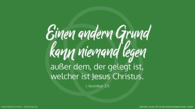Einen andern Grund kann niemand legen außer dem, der gelegt ist, welcher ist Jesus Christus. (Wochenspruch Reformationstag)